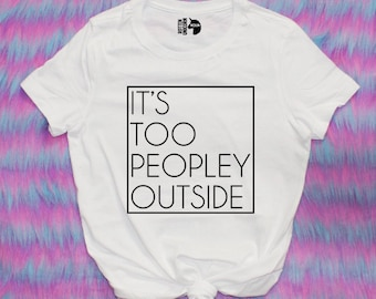 It's Too Peopley Outside Tee Shirt / other colors available