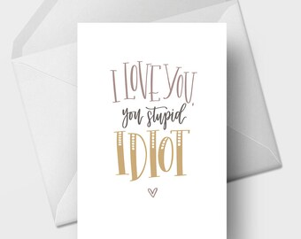 I Love You, You Stupid Idiot - 5x7 Funny Love, Romance, Anniversary, Marriage Greeting Card