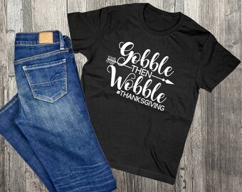 Thanksgiving Shirt, Gobble then wobble, Friendsgiving Ideas, Thanksgiving Saying Gift, Thank you gift for friend, Custom Shirts for Family