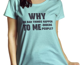 Why Do Bad Things Happen To Me-diocre People? T-Shirt | Funny Women's Shirt