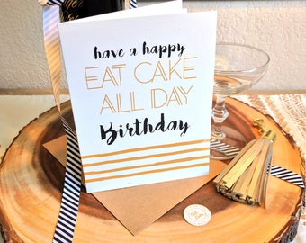 Cake All Day Happy Birthday Card -  Screen Printed w/ Cute Font, Stripes Design & Metallic Gold and Black Ink