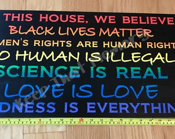 In this house, we believe Black Lives Matter, women's rights are human rights, no human is illegal, science is real, love is love, kindness