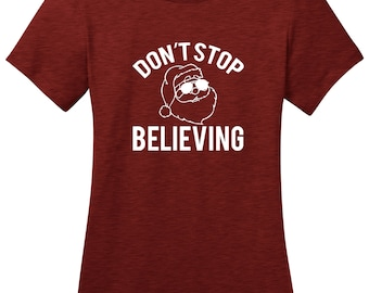 Don't Stop Believing Santa Clause Ladies Christmas holiday t shirt woman's Christmas shirt misses and plus size gift idea funny t shirt