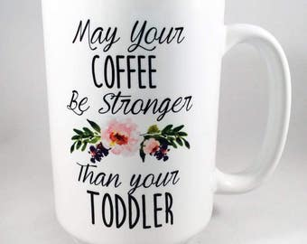 May Your Coffee Be Stronger Than Your Toddler Mug / Mom Mug / Funny Mom Mug / Toddler Mug / Mother's Day Mug / Mother's Day Gift / Mama Mug