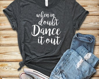 When In Doubt Dance It Out/ Shirt / Tank Top / Hoodie / Dance Shirt / Dancer Shirt / Dancer Gift / Dancing / Dance T-Shirt