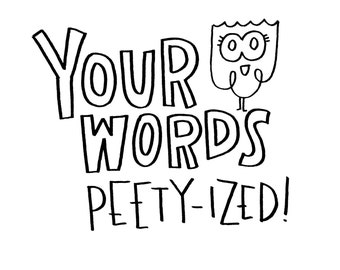 Your Words - Peety-ized! / custom print (Black and white, 8 x 10)