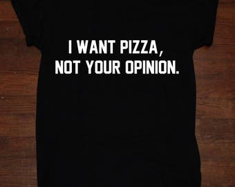 I want Pizza Not Your Opinion T shirt Tumblr