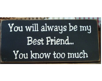 You will always be my best friend ...you know too much primitive wood sign