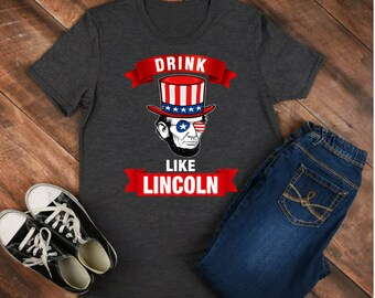 Drink like Lincoln - Abraham Lincoln - lincoln shirt - lincoln tee - lincoln outfit - lincoln clothing - abe lincoln shirt - abe lincoln tee