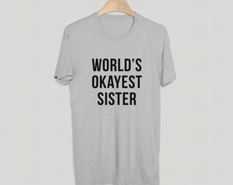 World's Okayest Sister T-Shirt - Funny T-Shirt - Perfect Gift - Funny Tee - S M L XL - White, Grey or Black