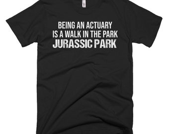 Actuary Tee Shirt - Actuary Gift - Actuary Shirts - Being An Actuary Is A Walk In The Park, Jurassic Park - Best Actuary Tee