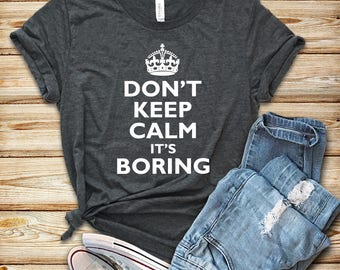 T-shirt with saying, Keep Calm T-shirt for women, Funny Keep Calm Shirt, Don't Keep Calm It's Boring