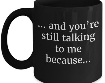 Sarcastic mug. And You're Still Talking To Me Because. Funny Mugs Snarky Mug Gift for Boyfriend Gift for her Funny coffee mug Funny mugs
