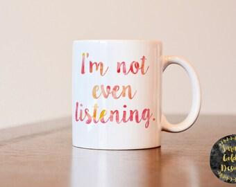 Im not even listening mug, funny mug, gift for coworker, funny coffee mug, annoying person coffee mug, gift for annoying person, funny gift