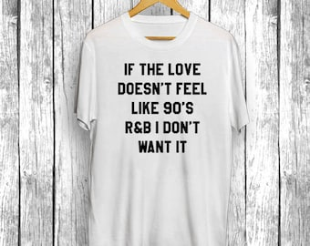 If The Love Doesn't Feel Like 90's R&B I Don't Want It   Funny Gift Shirt for him her, for Moms, T-Shirt, Tee Mens Womens Shirt