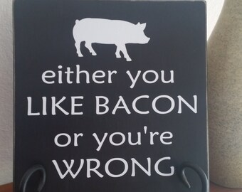 Either You Like Bacon or You're Wrong sign, Bacon Sign, Bacon Lovers, Pigs, Wood Sign