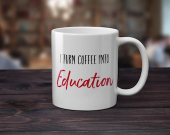 Teacher Mug Gift for Teacher I Turn Coffee into EDUCATION Teacher Gift Professor Mug Gifts for Teachers Funny Humorous Mug Professor Gift