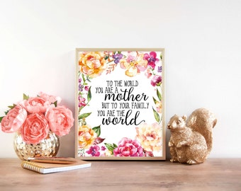 Downloadable Print, To the world you are a mother but to your family you are the world, mother's day gift, mom gift