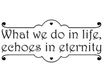 What we do in life echoes in eternity Vinyl Wall Decal
