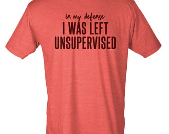 In My Defense, I Was Left Unsupervised - Hipster Unisex Tee