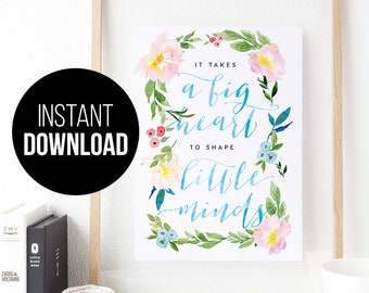 It takes a big heart to shape little minds | INSTANT DOWNLOAD | Printable art, printable quote, watercolour quote, gift for teachers