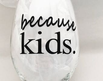 Because kids, funny wine glass, mom glass, because kids wine glass, mom wine glass, gift for her, gift for mom
