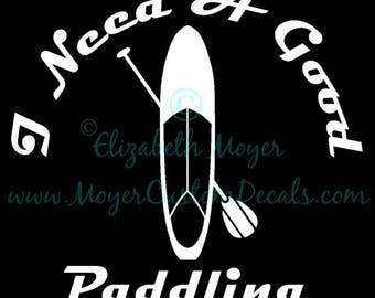 SUP Stand Up Paddle Board Boarding Need A Good Paddling Decal CHOOSE COLOR