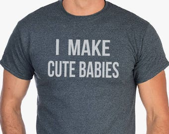 I Make Cute Babies T-Shirt- Dad shirts, Christmas Gifts, Gift for dads, gifts for husbands, Gifts for Son, New dad tees, funny dad shirts.