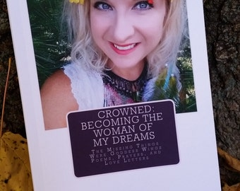 CROWNED: Becoming the Woman of My Dreams, The Missing Things Were Goddess Wings, Poems, Prayers, and Love Letters, Empowered Woman Poetry