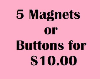 Bulk Magnets or Buttons:  5 Magnets or Pinbacks Your Choice 10.00USD