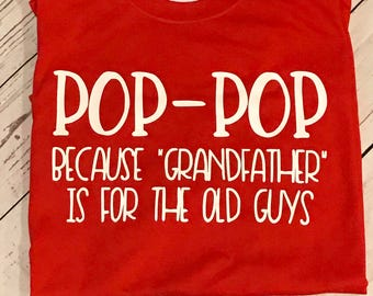 Pop pop shirt / Fathers Day Gift / Pop-Pop because Grandpa is for the old guys / personalized Shirt