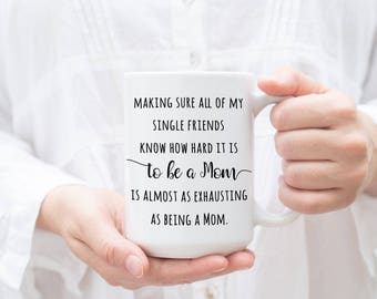 New Mom mug, Making sure all of my single friends know how hard it is to be a Mom is almost as exhausting as being a Mom, Mother's Day gift