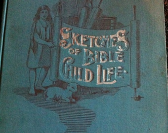 1913 Sketches of Bible Child Life Stories about some of the children mentioned in the Bible by Mary alicia Steward