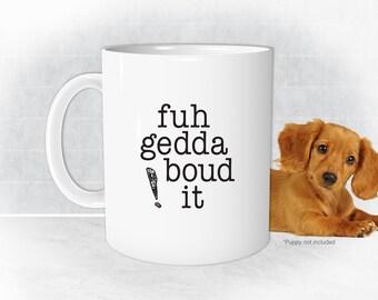 fuhgeddaboudit, Funny Mugs, Sarcastic Mugs, Office Mug, NYC, New Jersey, Italian Mug, Funny Coffee Mug, Coworker Gift, Mafia Mug, Tea cup