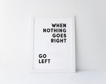 When Nothing Goes Right Go Left print Typography Art poster Black and White printable Motivational Quote Home Decor Office Decor