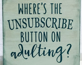 "Where's The Unsubscribe Button On Adulting? 6"" plaque with easel back, funny saying, adults, unsubscribe, home decor"