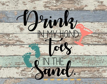 Drink in my hand toes in the sand SVG, Beach SVG, Summer SVG, Drink, Toes, Sand, Beach
