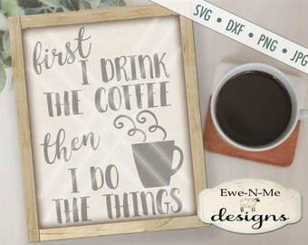 Coffee SVG File - First I Drink the Coffee Then I Do the Things - Coffee svg - Coffee Quote SVG - Commercial Use svg, dxf, png, jpg files