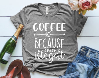 Coffee Because Crack is Illegal T-shirt, Ladies Unisex T-shirt, mothers day, Mother's Day Gift, Funny T-shirt, Gift for her, Slogan T-shirt