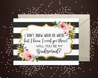I don't know when or where, but I know I need you there! Will you be my Bridesmaid Card - Maid of Honor, Matron of Honor, Proposal Card