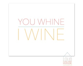 You Whine, I Wine Printable / Instant Download / Printable Wall Art