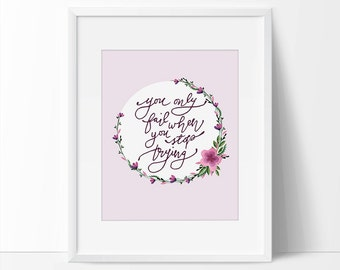 You Only Fail When You Stop Trying Quote Art, Printable Wall Art, Fail Print, Trying Quote, 5 x 7, 8 x 10, Floral Printable, Pink Printable.