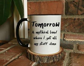 Tomorrow is a mythical land - Funny Mug - Work Mug - Gift for boss - Gift for her - Gift for him - Funny Gift - Gift for work