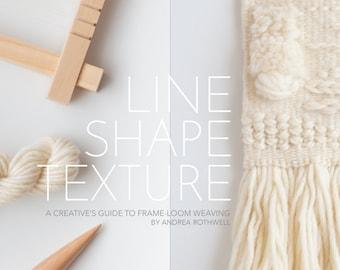 LINE SHAPE TEXTURE: A Creative's Guide to Frame-Loom Weaving