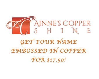 Special! Get YOUR NAME Embossed in Copper for a reduced cost of 17.50!