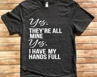 Unisex Tri-Blend T-Shirt Yes They're All Mine - They Are All Mine - Funny Mom Shirt - Mama Shirt - Full Hands Full Heart Shirt