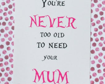 Mother's Day gift. You're Never too old to need your Mum printable, suitable for cards or framing