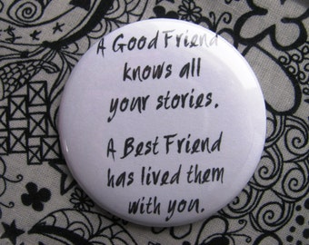 A good friend knows all your stories, a best friend has lived them with you - 2.25 inch pinback button badge or magnet