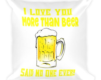I Love You More Than Beer Said No One Ever Pillow