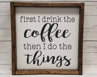 first I drink the coffee, then I do the things, coffee bar, Farmhouse, framed sign, fixer upper style, handpainted, thankful home decor